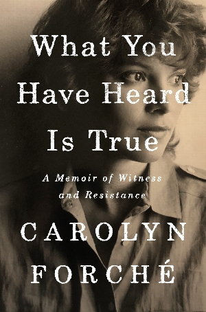 Carolyn Forché | <i>What You Have Heard Is True: A Memoir of Witness and Resistance</i>