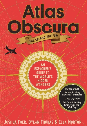 Joshua Foer, Dylan Thuras, and Ella Morton   <i>Atlas Obscura   2nd Edition: An Explorer's Guide to the World's Hidden Wonders</i>