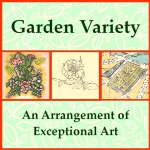 Garden Variety: An Arrangement of Exceptional Art