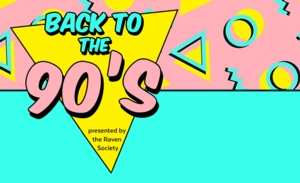 The Raven Society presents: Back to the 90's!