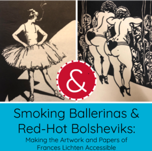 Hands-on History Presents: Smoking Ballerinas & Red-Hot Bolsheviks: Making the Artwork and Papers of Frances Lichten Accessible
