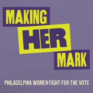Making Her Mark: Philadelphia Women Fight for the Vote: Self-Guided Tour