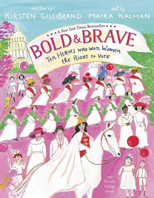 Bold and Brave: Ten Heroes Who Won Women the Right to Vote written by Kirsten Gillibrand and illustrated by Maira Kalman