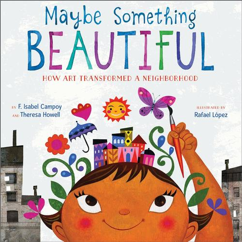 Maybe Something Beatiful by F. Isabel Campoy and Theresa Howell, illustrated by Rafael López