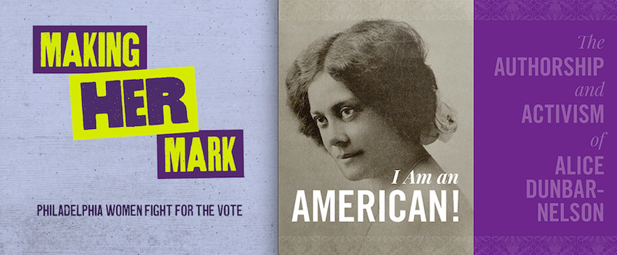 Making Her Mark Philadelphia Women Fight for the Vote and The Authorship and Activism of Alice Dunbar-Nelson