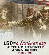 This February also marks the 150th Anniversary of the 15th Amendment to the Constitution.