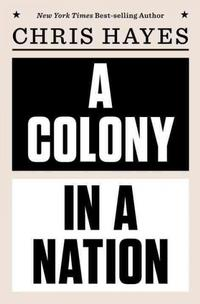 Chris Hayes' newest book, A Colony in a Nation