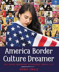 <i>America Border Culture Dreamer: The Young Immigrant Experience from A to Z</i> by Wendy Ewald