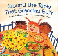 <i>Around the Table that Grandpa Built</i>, written by Melanie Heuiser Hill and illustrated by Jaime Kim