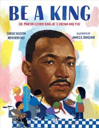 <i>Be a King: Dr. Martin Luther King Jr.'s Dream and You</i> by Carole Boston Weatherford; illustrated by James Ransome