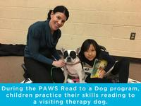 PAWS Read with a Dog events give children a chance to read out loud to a well-trained, certified therapy dog in order to improve their reading and communication skills!