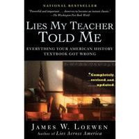 Lies My Teacher Told Me, by James W. Loewen, chronicles the elements of history textbooks that tell an altered version of history.