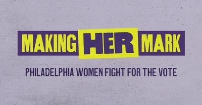 Making Her Mark: Philadelphia Women Fight for the Vote