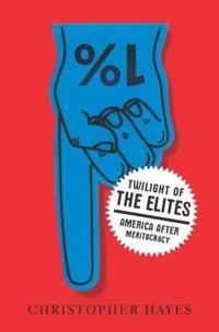 Twilight of the Elites: America After Meritocracy by Chris Hayes