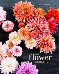 The Flower Workshop: Lessons in Arranging Blooms, Branches, Fruits, and Foraged Materials by Ariella Chezar
