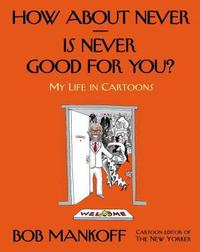 How About Never—Is Never Good For You?: A Life in Cartoons by Bob Mankoff