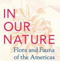 The <i>In Our Nature: Flora and Fauna of the Americas</i> exhibition runs now through September 15.