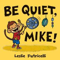 Be Quiet, Mike! by Leslie Patricelli