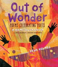 Award-winning book celebrating poets, <i>Out of Wonder</i>, written by Kwame Alexander and illustrated by Ekua Holmes