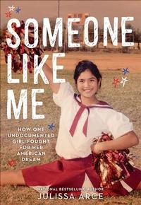 Someone Like Me: How One Undocumented Girl Fought for Her American Dream by Julissa Arce