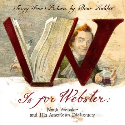 W is for Webster: Noah Webster and His American Dictionary by Tracey E. Fern